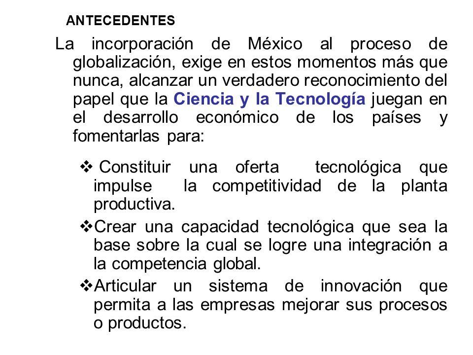 La incorporación de México al proceso de globalización, exige en estos momentos más que nunca, alcanzar un verdadero reconocimiento del papel que la Ciencia y la Tecnología juegan en el desarrollo económico de los países y fomentarlas para: Constituir una oferta tecnológica que impulse la competitividad de la planta productiva.