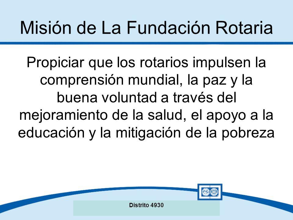 Misión de La Fundación Rotaria Propiciar que los rotarios impulsen la comprensión mundial, la paz y la buena voluntad a través del mejoramiento de la salud, el apoyo a la educación y la mitigación de la pobreza Distrito 4930