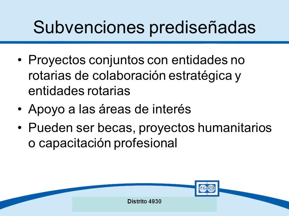Subvenciones prediseñadas Proyectos conjuntos con entidades no rotarias de colaboración estratégica y entidades rotarias Apoyo a las áreas de interés Pueden ser becas, proyectos humanitarios o capacitación profesional Distrito 4930