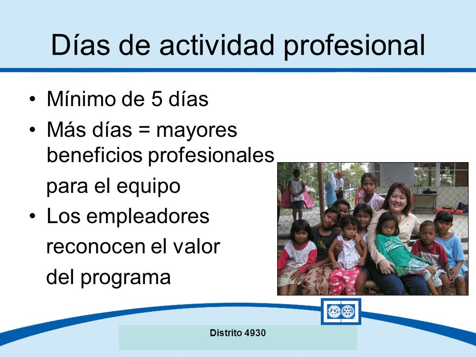 Seminario de La Fundación Rotaria del Distrito XXXX Días de actividad profesional Mínimo de 5 días Más días = mayores beneficios profesionales para el equipo Los empleadores reconocen el valor del programa Distrito 4930