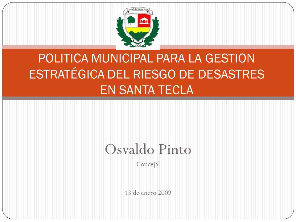 Osvaldo Pinto Concejal 13 de enero 2009 POLITICA MUNICIPAL PARA LA GESTION ESTRATÉGICA DEL RIESGO DE DESASTRES EN SANTA TECLA
