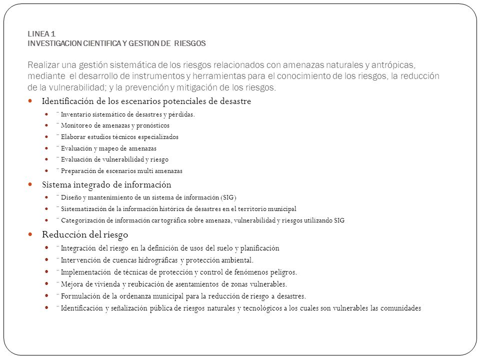 LINEA 2 SOCIALIZACION DE LA CULTURA DE GESTION DE RIESGOS Concienciar a la población sobre la inclusión de la cultura de reducción de riesgos a desastres, impulsando el desarrollo de programas y proyectos educativos relativos a la prevención y mitigación de riesgos en los centros escolares, así como la difusión de información en torno al tema en los espacios de participación ciudadana Recuperación de la memoria histórica ¨ Fundación de un CENTRO MEMORIAL DE DESASTRES con las funciones principales de Promoción, Difusión y Recopilación de información científica y técnica sobre vulnerabilidad, amenazas, análisis de riesgo y memoria histórica en temas de desastres acaecidos en la jurisdicción de este municipio.