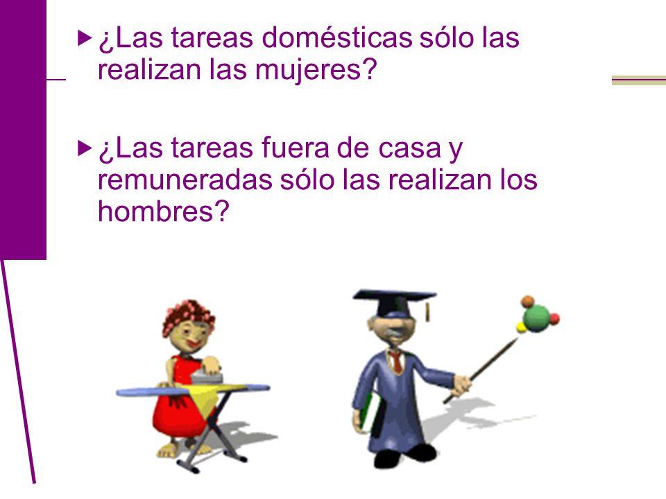 ¿Las tareas domésticas sólo las realizan las mujeres? ¿Las tareas fuera de casa y remuneradas sólo las realizan los hombres?