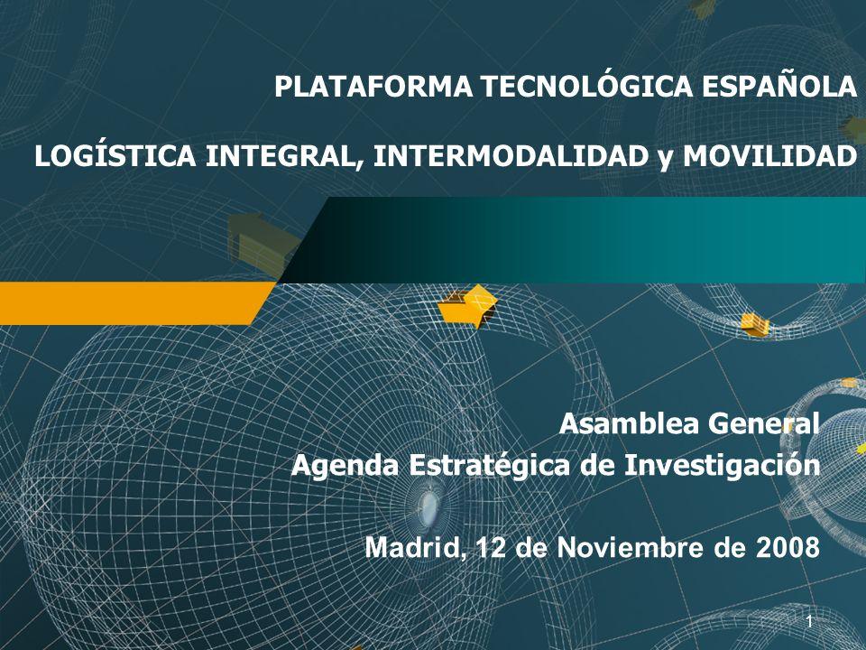1 PLATAFORMA TECNOLÓGICA ESPAÑOLA LOGÍSTICA INTEGRAL, INTERMODALIDAD y MOVILIDAD Asamblea General Agenda Estratégica de Investigación Madrid, 12 de Noviembre de 2008