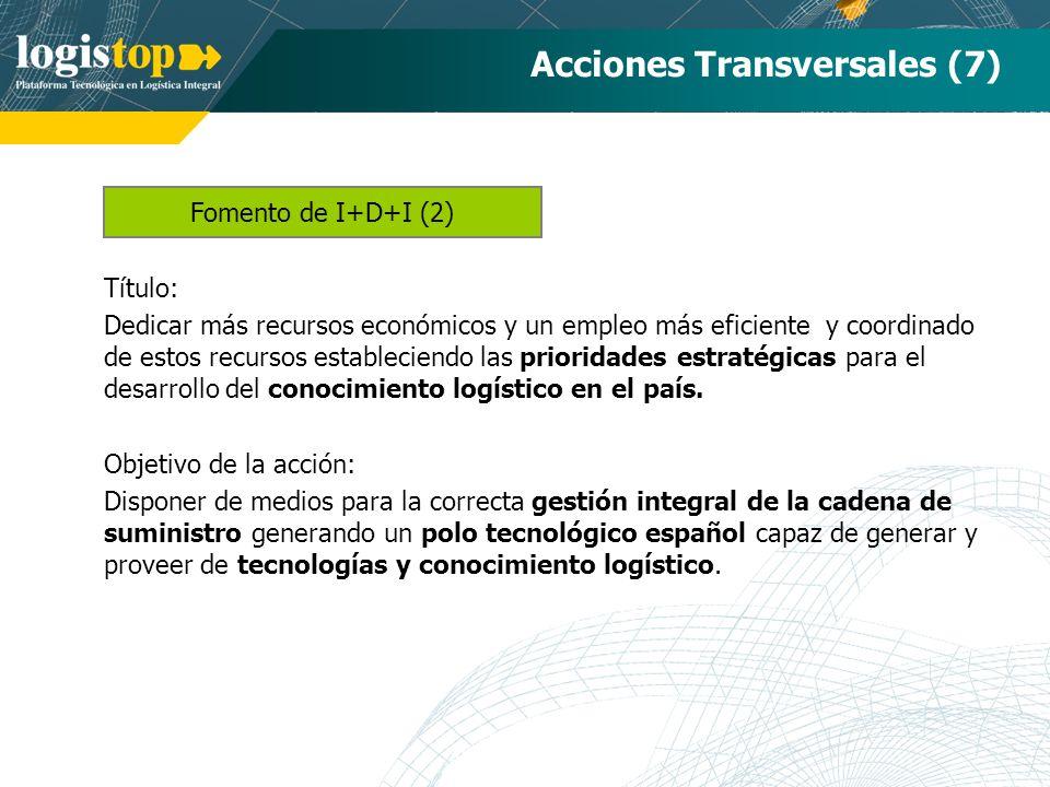 Acciones Transversales (7) Título: Dedicar más recursos económicos y un empleo más eficiente y coordinado de estos recursos estableciendo las prioridades estratégicas para el desarrollo del conocimiento logístico en el país.
