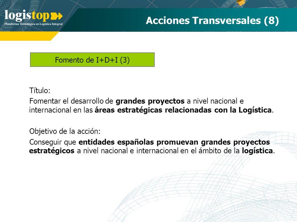Acciones Transversales (8) Título: Fomentar el desarrollo de grandes proyectos a nivel nacional e internacional en las áreas estratégicas relacionadas con la Logística.