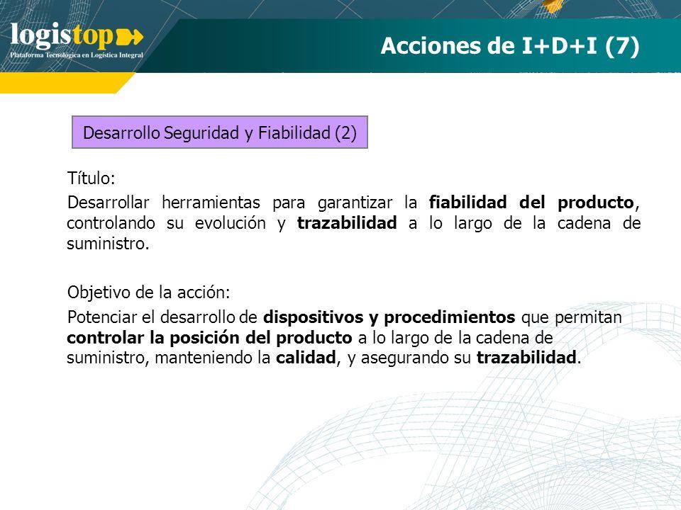 Acciones de I+D+I (7) Título: Desarrollar herramientas para garantizar la fiabilidad del producto, controlando su evolución y trazabilidad a lo largo de la cadena de suministro.