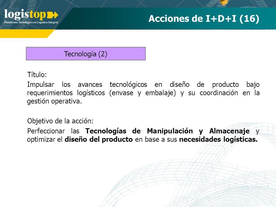 Acciones de I+D+I (16) Título: Impulsar los avances tecnológicos en diseño de producto bajo requerimientos logísticos (envase y embalaje) y su coordinación en la gestión operativa.