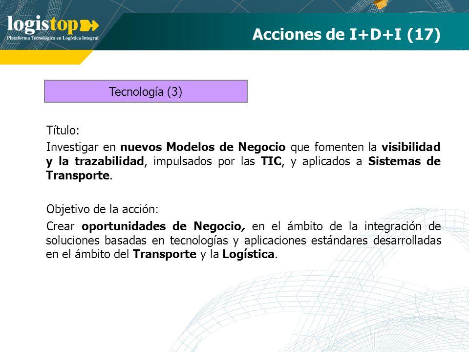Acciones de I+D+I (17) Título: Investigar en nuevos Modelos de Negocio que fomenten la visibilidad y la trazabilidad, impulsados por las TIC, y aplicados a Sistemas de Transporte.