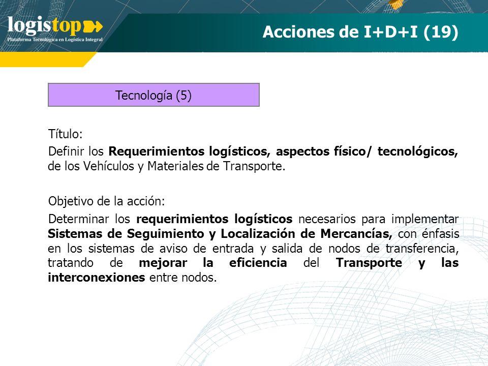 Acciones de I+D+I (19) Título: Definir los Requerimientos logísticos, aspectos físico/ tecnológicos, de los Vehículos y Materiales de Transporte. Obje