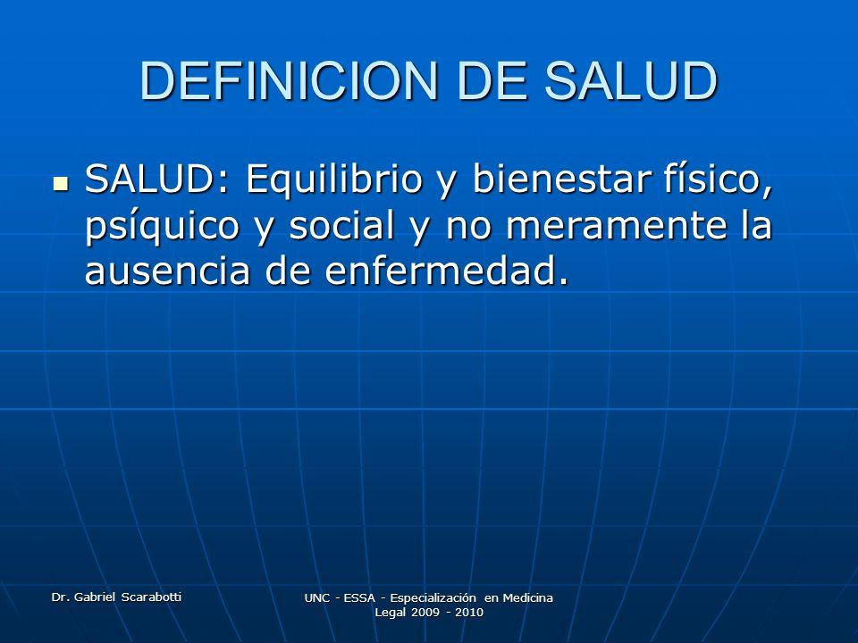 Dr. Gabriel Scarabotti UNC - ESSA - Especialización en Medicina Legal 2009 - 2010 DEFINICION DE SALUD SALUD: Equilibrio y bienestar físico, psíquico y