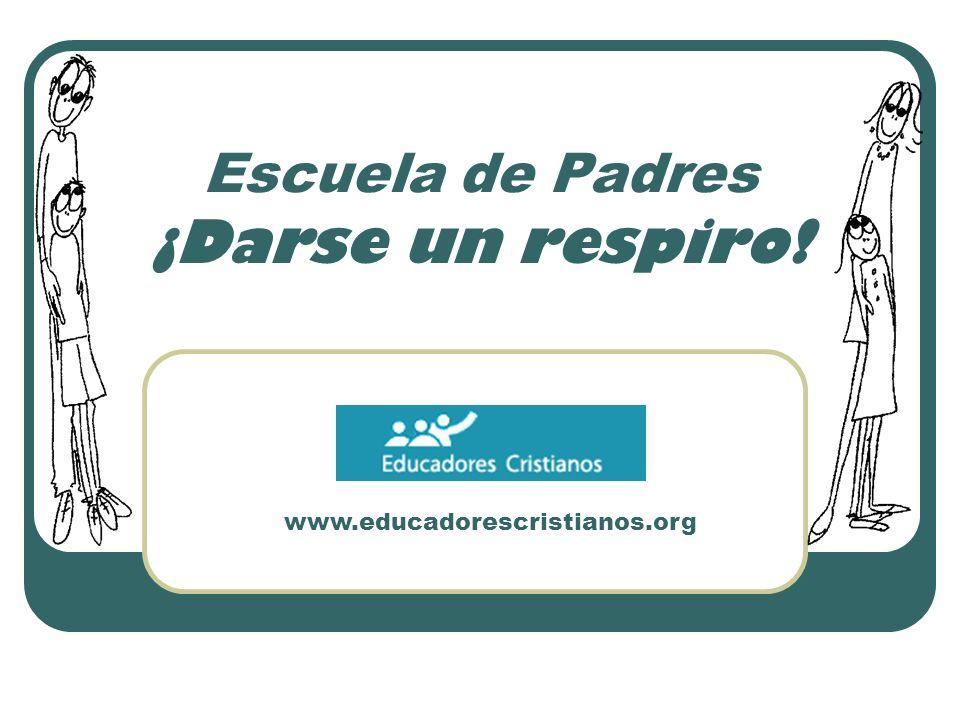 www.educadorescristianos.org Escuela de Padres ¡Darse un respiro!