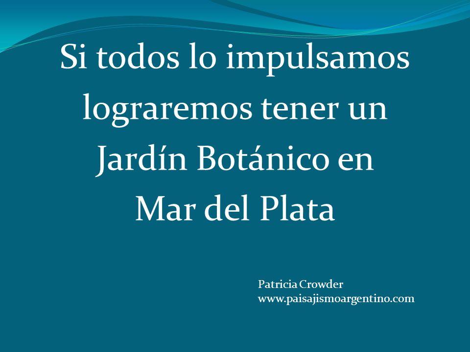 Si todos lo impulsamos lograremos tener un Jardín Botánico en Mar del Plata Patricia Crowder www.paisajismoargentino.com