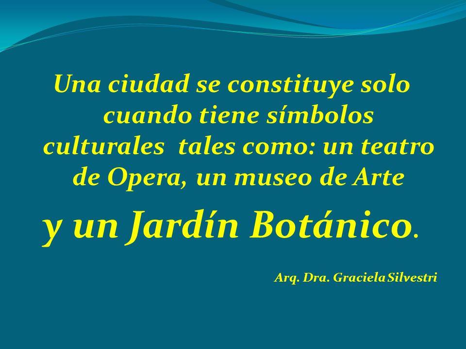 Una ciudad se constituye solo cuando tiene símbolos culturales tales como: un teatro de Opera, un museo de Arte y un Jardín Botánico. Arq. Dra. Gracie