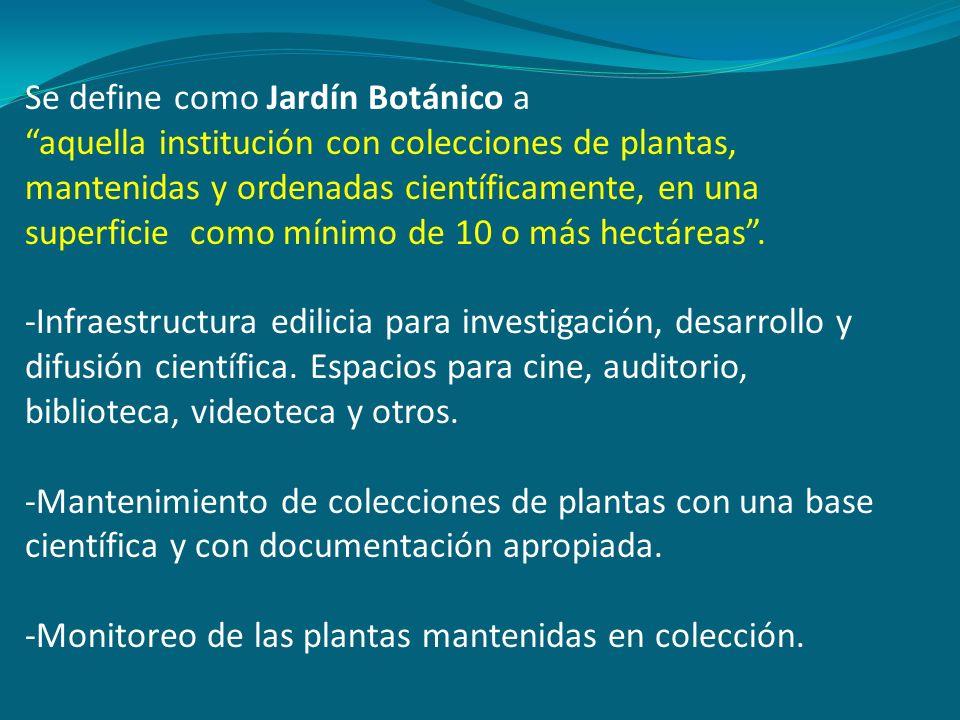 Se define como Jardín Botánico a aquella institución con colecciones de plantas, mantenidas y ordenadas científicamente, en una superficie como mínimo