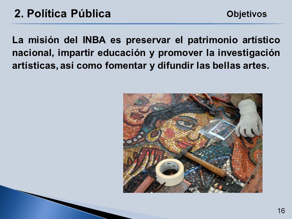 2. Política Pública La misión del INBA es preservar el patrimonio artístico nacional, impartir educación y promover la investigación artísticas, así c