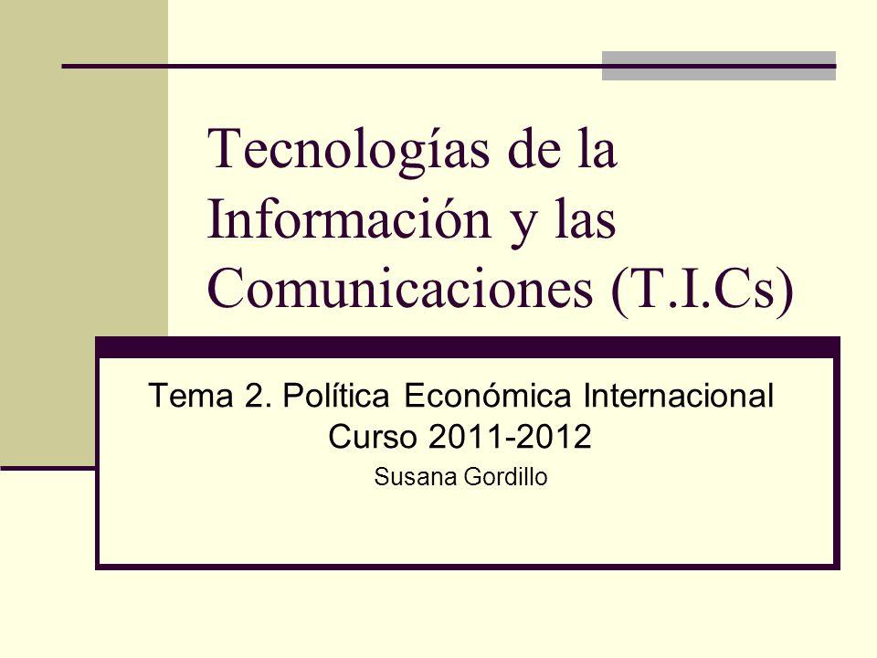 Tecnologías de la Información y las Comunicaciones (T.I.Cs) Tema 2. Política Económica Internacional Curso 2011-2012 Susana Gordillo