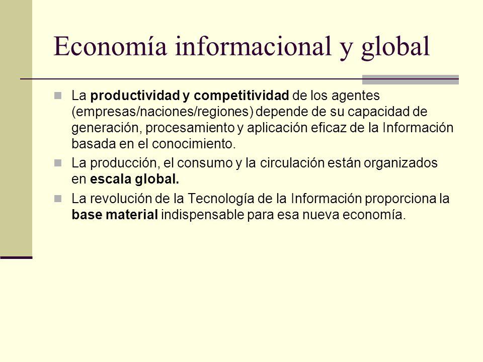 Economía informacional y global La productividad y competitividad de los agentes (empresas/naciones/regiones) depende de su capacidad de generación, procesamiento y aplicación eficaz de la Información basada en el conocimiento.