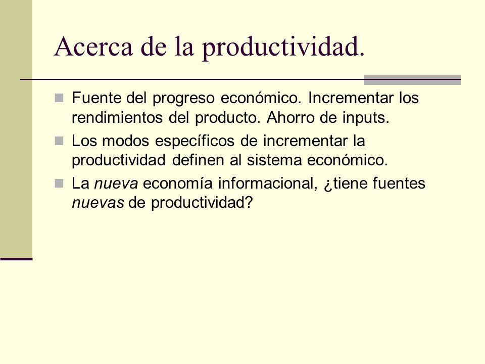 Acerca de la productividad. Fuente del progreso económico. Incrementar los rendimientos del producto. Ahorro de inputs. Los modos específicos de incre