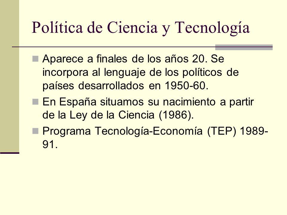 Política de Ciencia y Tecnología Aparece a finales de los años 20. Se incorpora al lenguaje de los políticos de países desarrollados en 1950-60. En Es