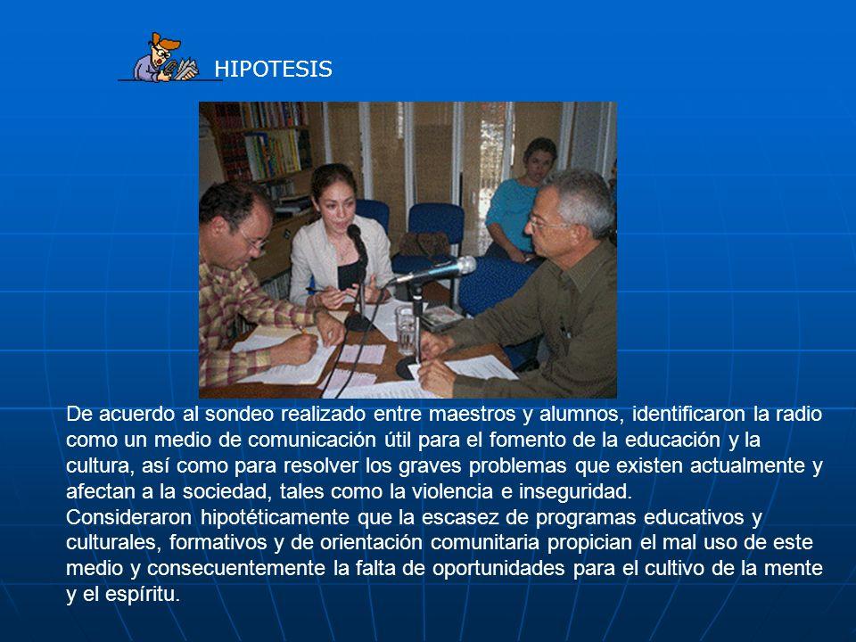 HIPOTESIS De acuerdo al sondeo realizado entre maestros y alumnos, identificaron la radio como un medio de comunicación útil para el fomento de la edu