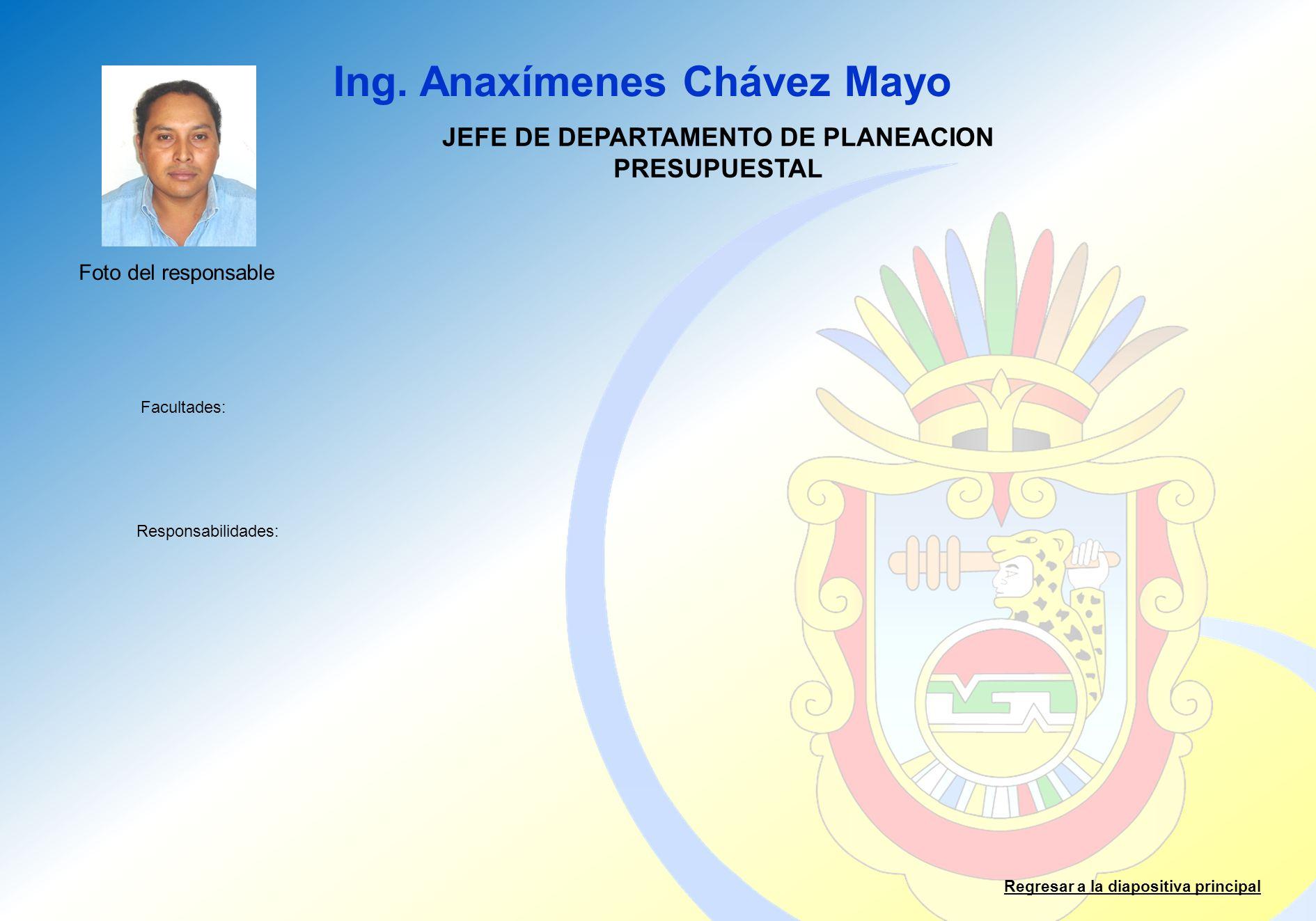 Ing. Anaxímenes Chávez Mayo Facultades: Responsabilidades: Regresar a la diapositiva principal JEFE DE DEPARTAMENTO DE PLANEACION PRESUPUESTAL Foto de