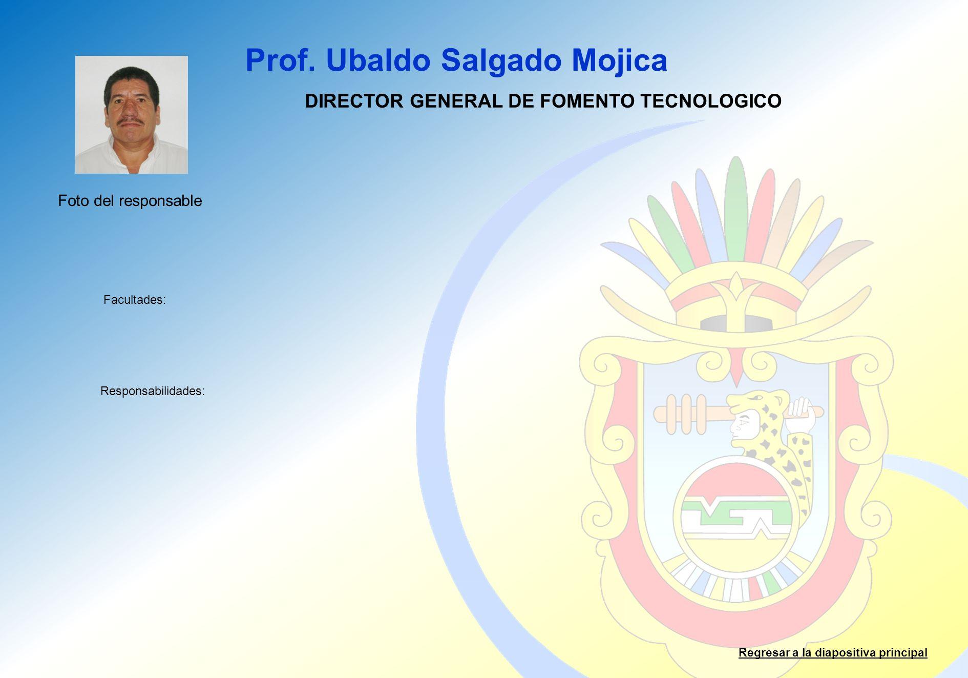 Prof. Ubaldo Salgado Mojica Facultades: Responsabilidades: Regresar a la diapositiva principal DIRECTOR GENERAL DE FOMENTO TECNOLOGICO Foto del respon
