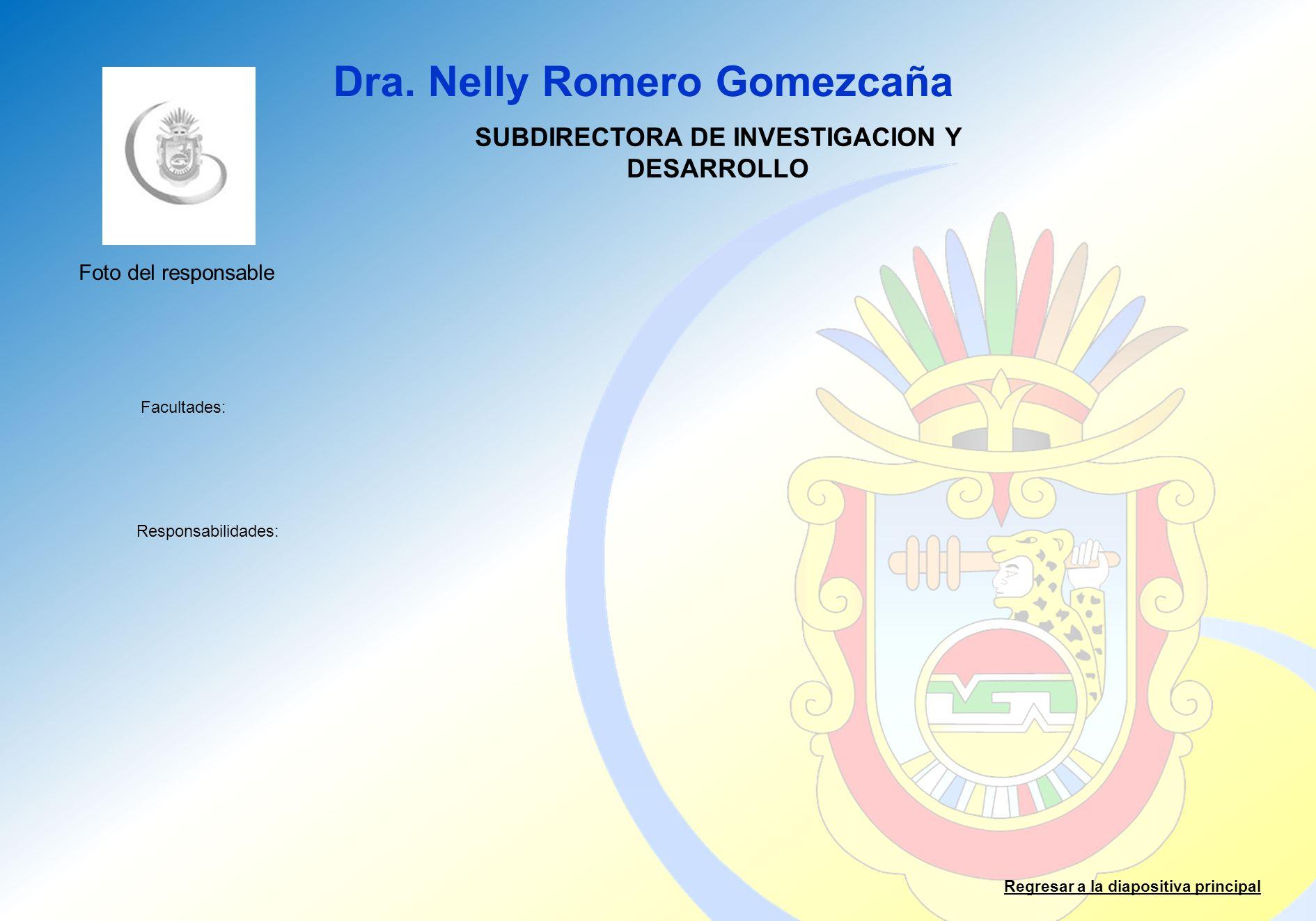 Dra. Nelly Romero Gomezcaña Facultades: Responsabilidades: Regresar a la diapositiva principal SUBDIRECTORA DE INVESTIGACION Y DESARROLLO Foto del res