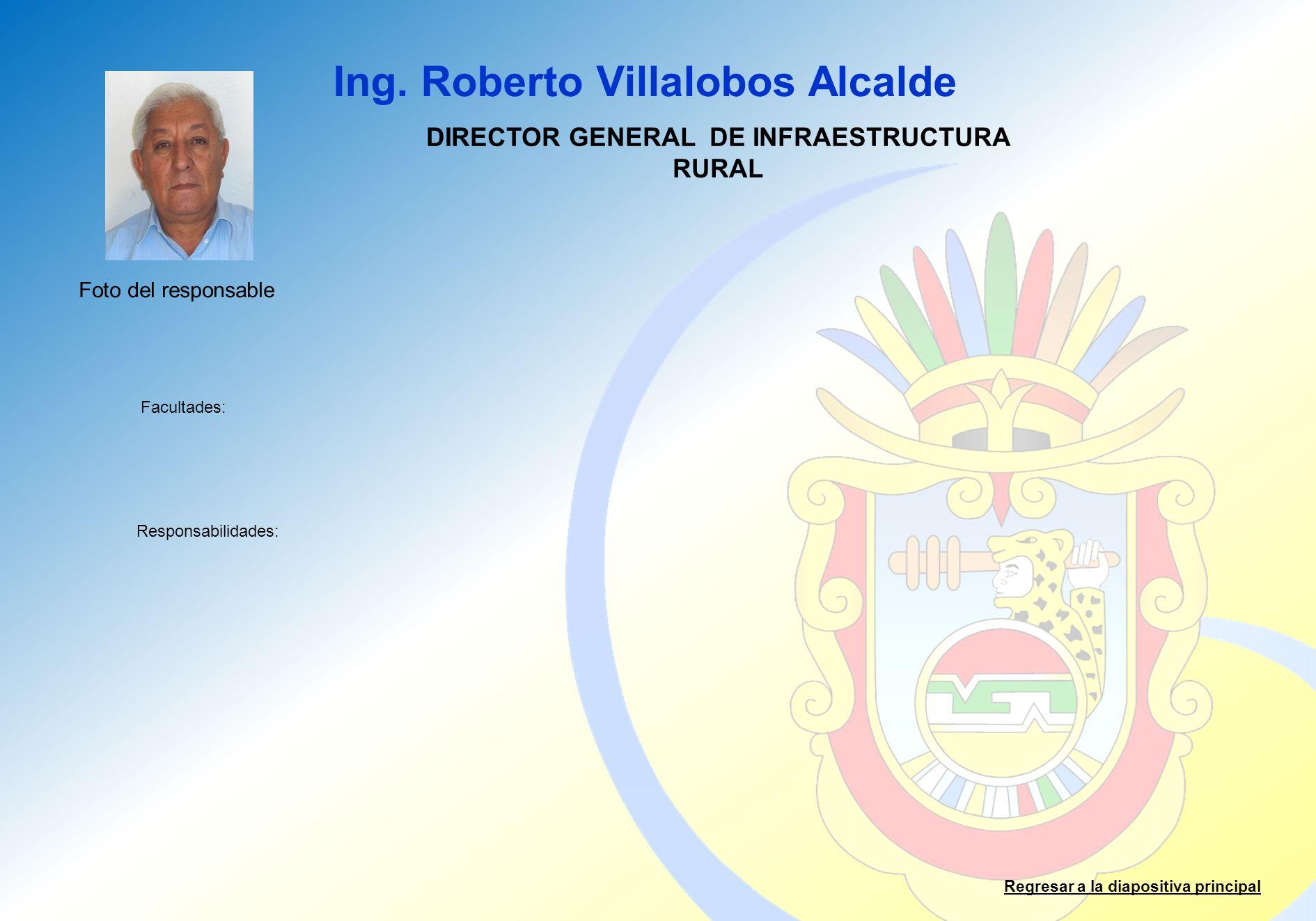 Ing. Roberto Villalobos Alcalde Facultades: Responsabilidades: Regresar a la diapositiva principal DIRECTOR GENERAL DE INFRAESTRUCTURA RURAL Foto del