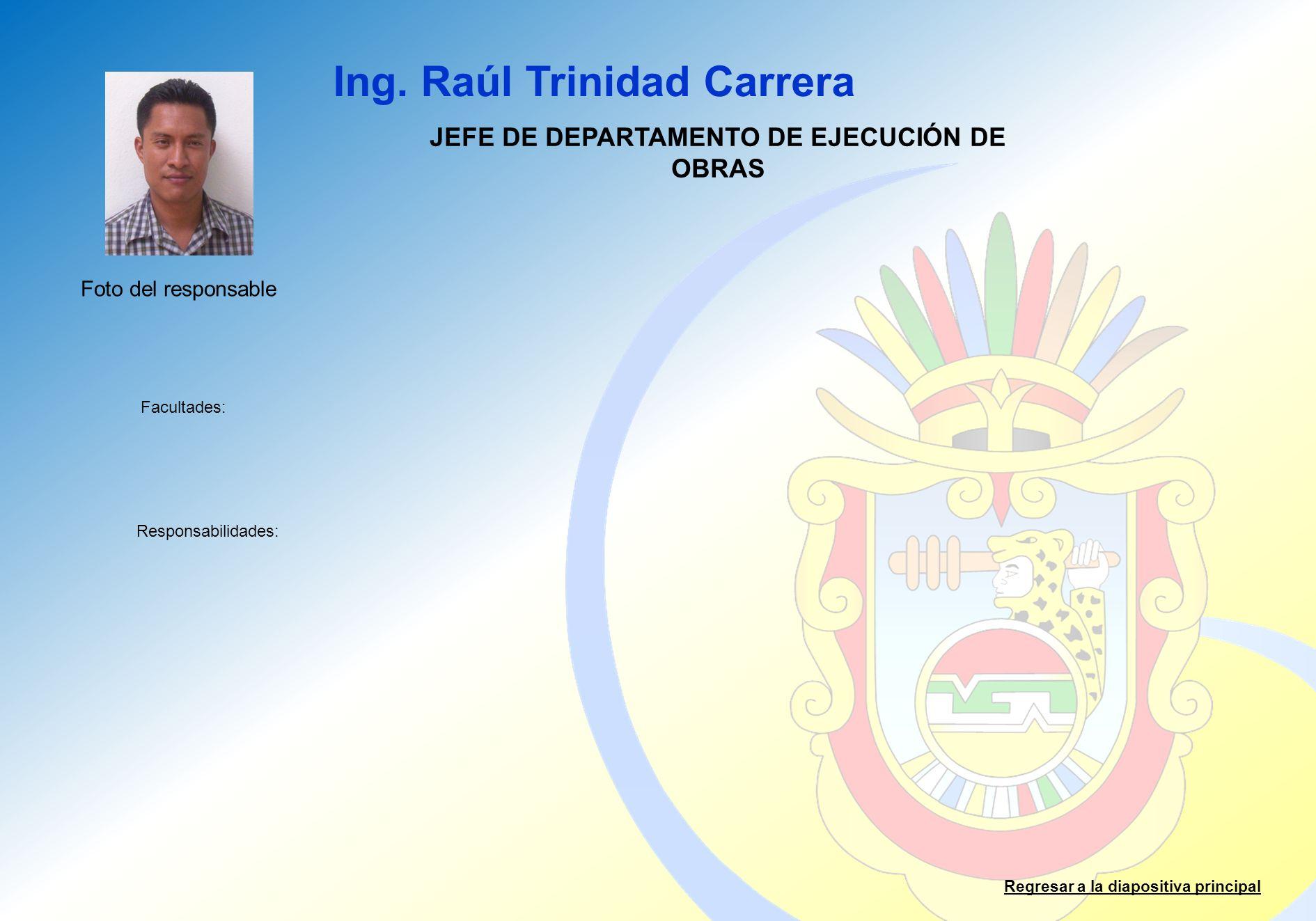 Ing. Raúl Trinidad Carrera Facultades: Responsabilidades: Regresar a la diapositiva principal JEFE DE DEPARTAMENTO DE EJECUCIÓN DE OBRAS Foto del resp