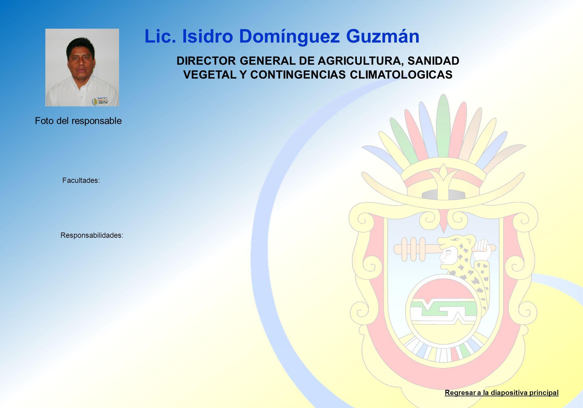 Lic. Isidro Domínguez Guzmán Facultades: Responsabilidades: Regresar a la diapositiva principal DIRECTOR GENERAL DE AGRICULTURA, SANIDAD VEGETAL Y CON