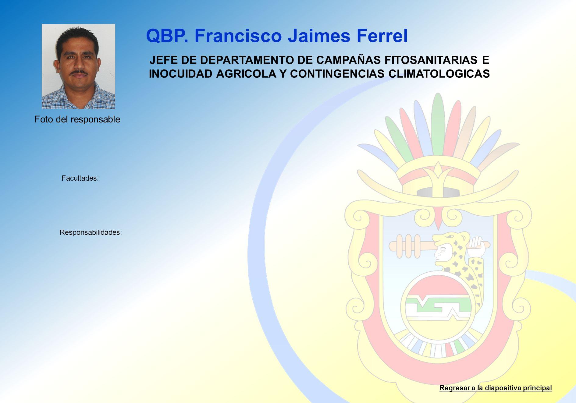 QBP. Francisco Jaimes Ferrel Facultades: Responsabilidades: Regresar a la diapositiva principal JEFE DE DEPARTAMENTO DE CAMPAÑAS FITOSANITARIAS E INOC