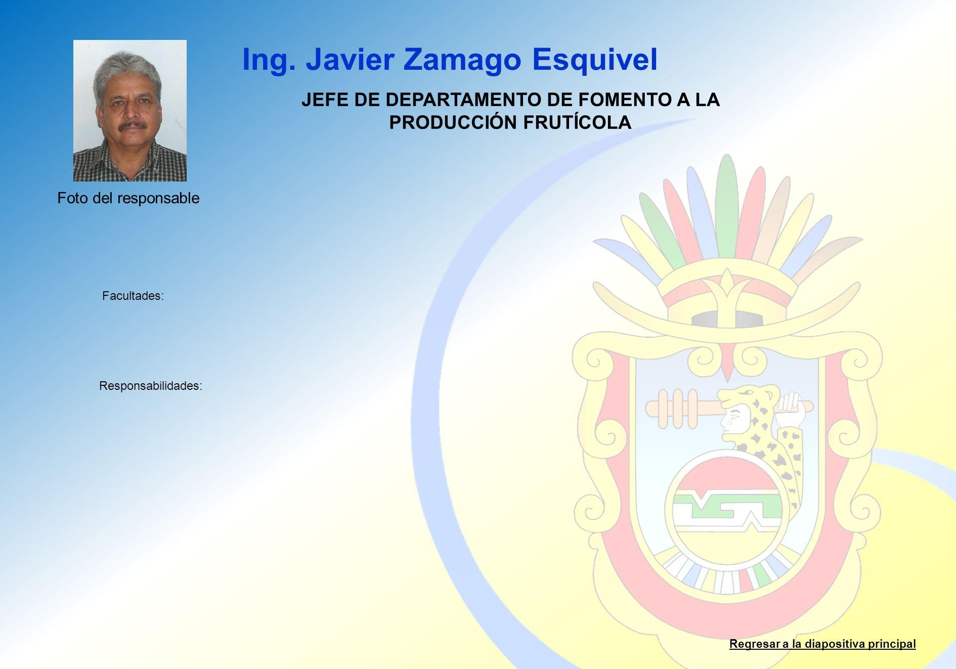 Ing. Javier Zamago Esquivel Facultades: Responsabilidades: Regresar a la diapositiva principal JEFE DE DEPARTAMENTO DE FOMENTO A LA PRODUCCIÓN FRUTÍCO
