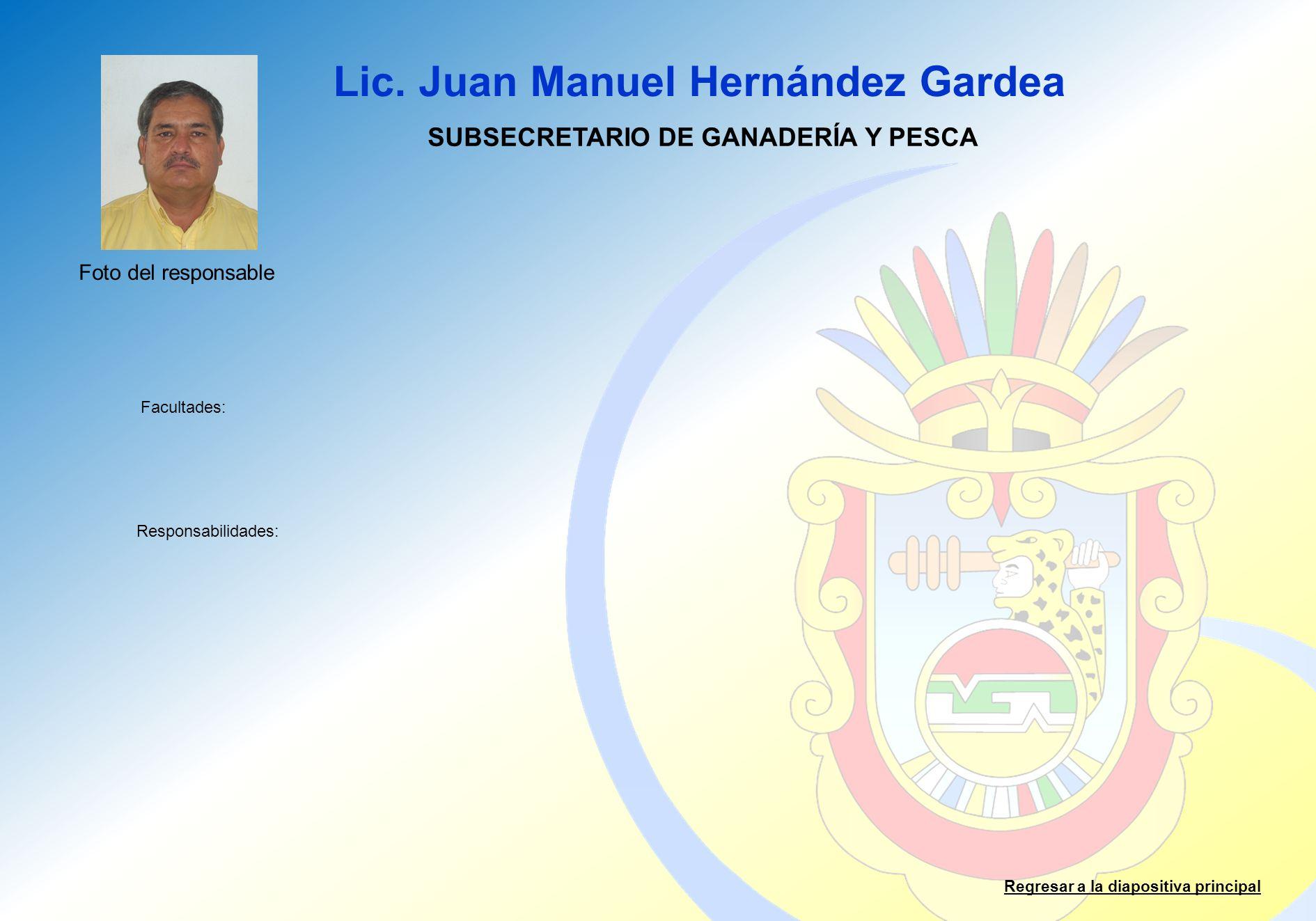 Lic. Juan Manuel Hernández Gardea Facultades: Responsabilidades: Regresar a la diapositiva principal SUBSECRETARIO DE GANADERÍA Y PESCA Foto del respo