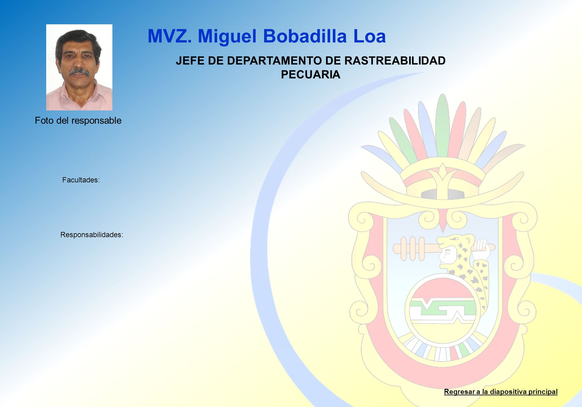MVZ. Miguel Bobadilla Loa Facultades: Responsabilidades: Regresar a la diapositiva principal JEFE DE DEPARTAMENTO DE RASTREABILIDAD PECUARIA Foto del