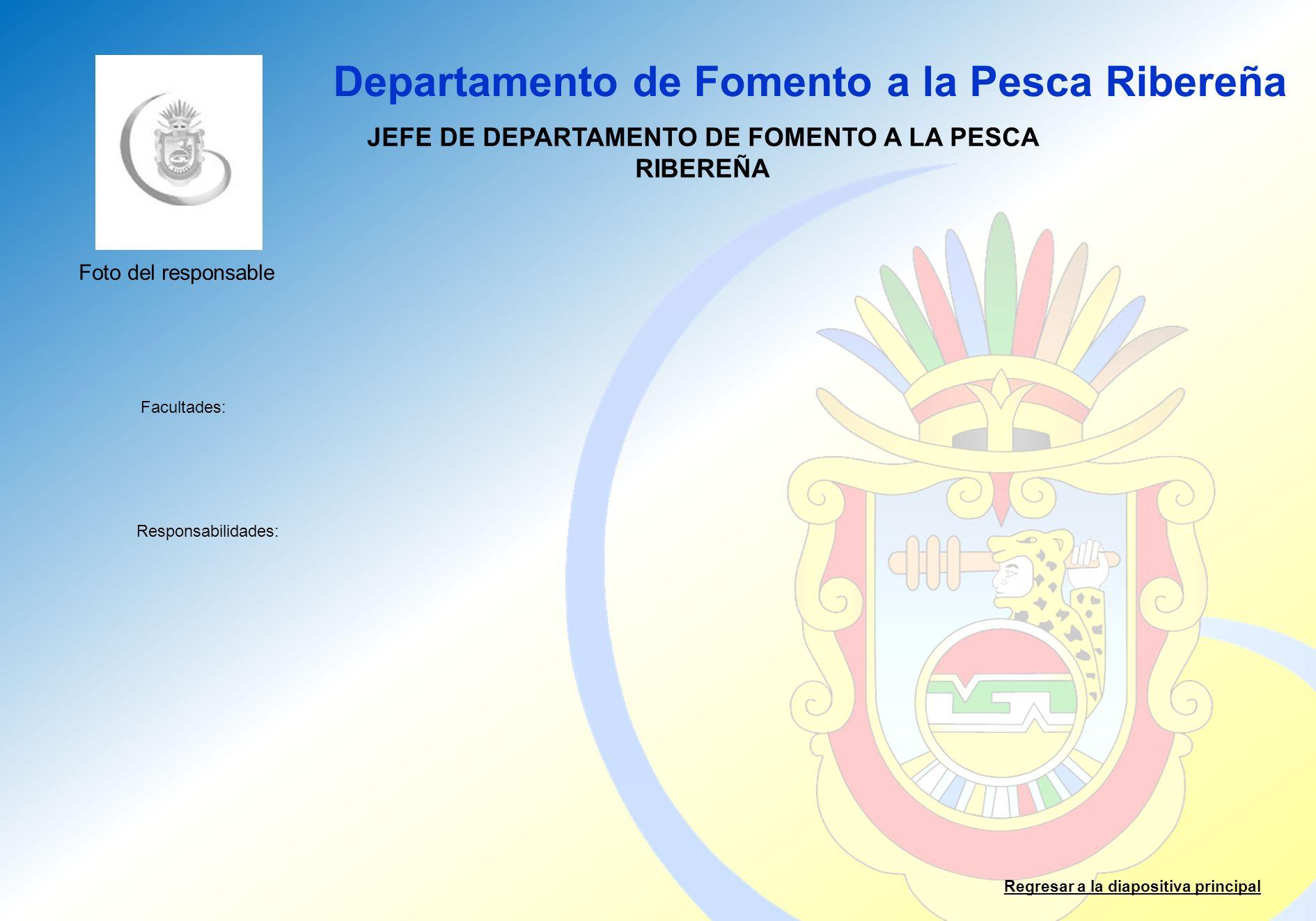 Departamento de Fomento a la Pesca Ribereña Facultades: Responsabilidades: Regresar a la diapositiva principal JEFE DE DEPARTAMENTO DE FOMENTO A LA PE
