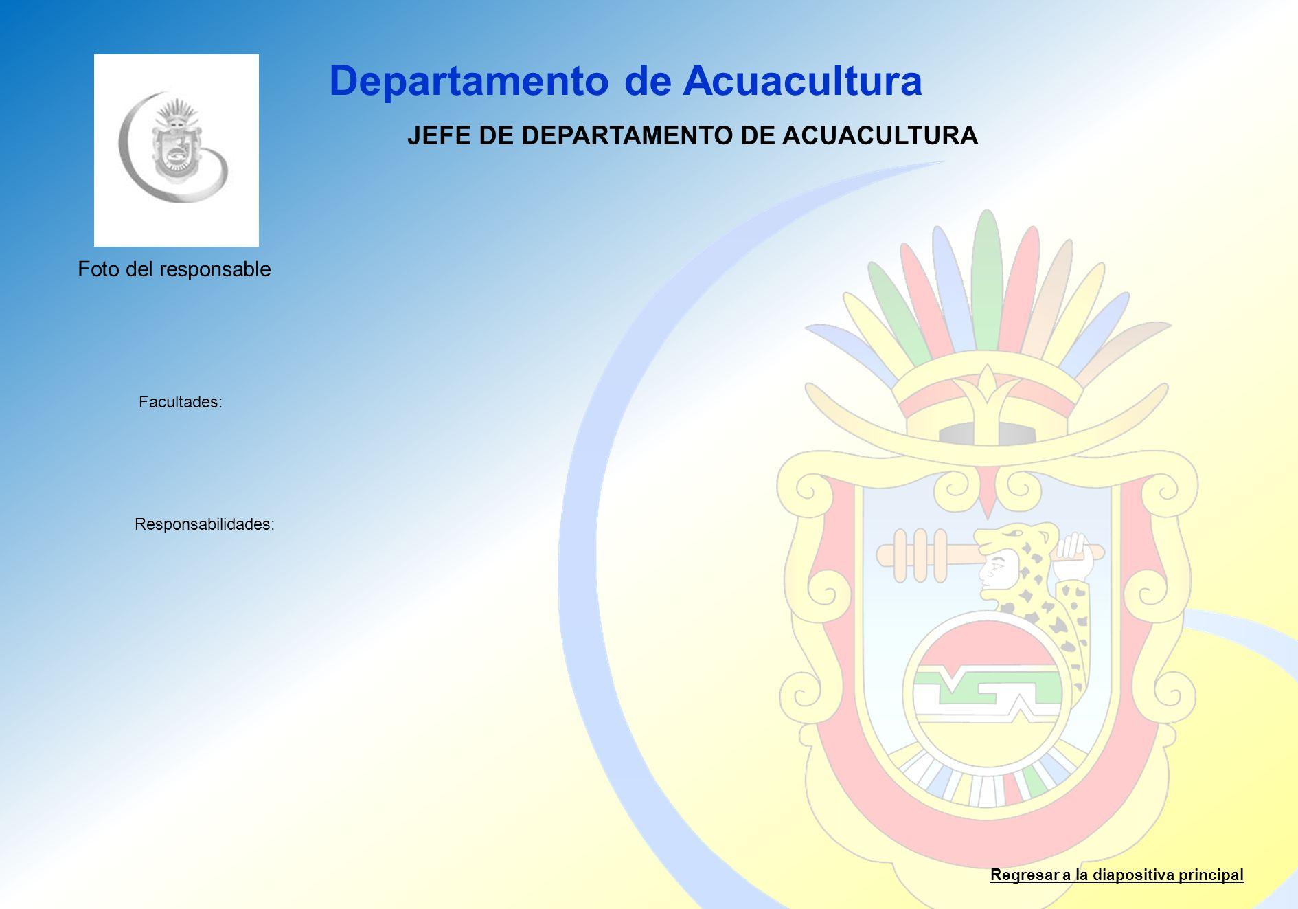 Departamento de Acuacultura Facultades: Responsabilidades: Regresar a la diapositiva principal JEFE DE DEPARTAMENTO DE ACUACULTURA Foto del responsabl
