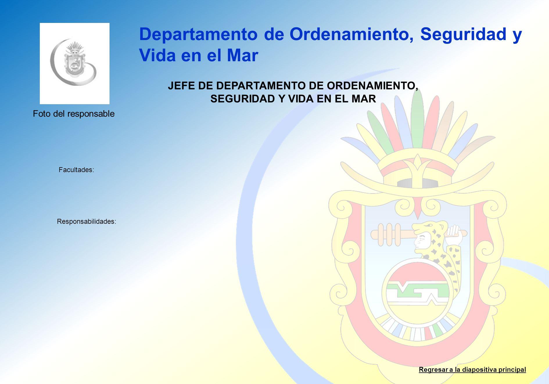 Departamento de Ordenamiento, Seguridad y Vida en el Mar Facultades: Responsabilidades: Regresar a la diapositiva principal JEFE DE DEPARTAMENTO DE OR