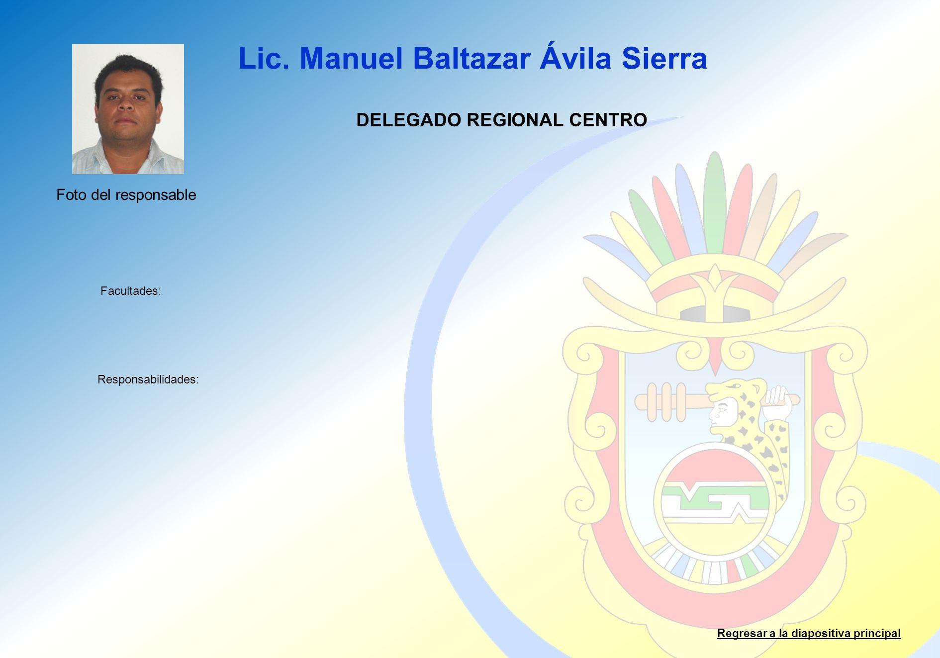 Lic. Manuel Baltazar Ávila Sierra Facultades: Responsabilidades: Regresar a la diapositiva principal DELEGADO REGIONAL CENTRO Foto del responsable
