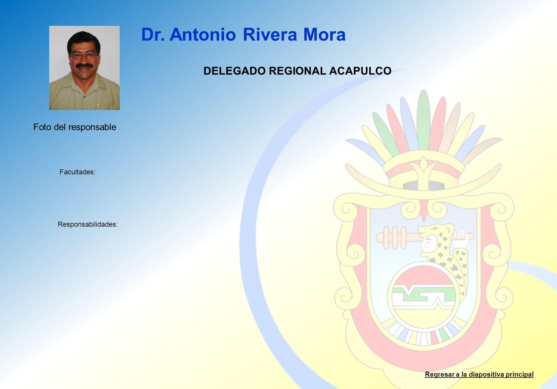 Dr. Antonio Rivera Mora Facultades: Responsabilidades: Regresar a la diapositiva principal DELEGADO REGIONAL ACAPULCO Foto del responsable