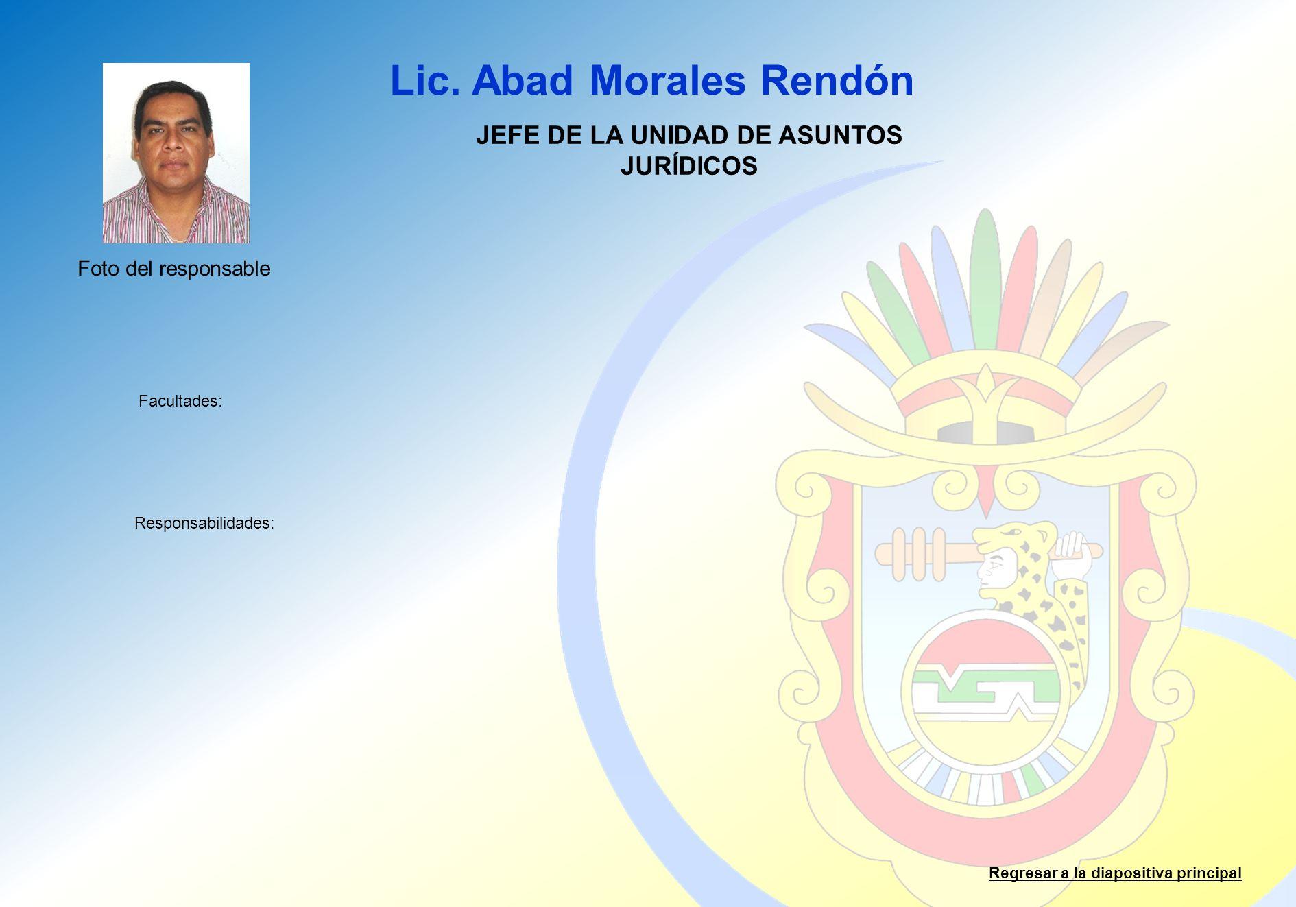 Lic. Abad Morales Rendón Facultades: Responsabilidades: Regresar a la diapositiva principal JEFE DE LA UNIDAD DE ASUNTOS JURÍDICOS Foto del responsabl
