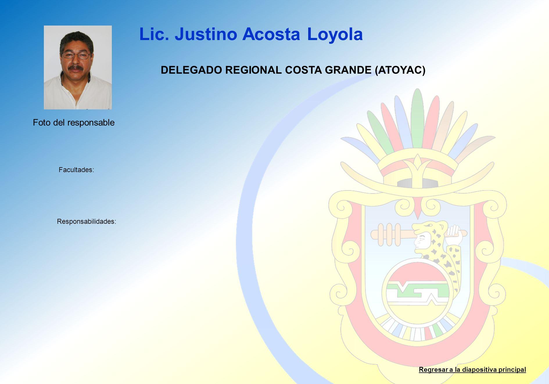 Lic. Justino Acosta Loyola Facultades: Responsabilidades: Regresar a la diapositiva principal DELEGADO REGIONAL COSTA GRANDE (ATOYAC) Foto del respons