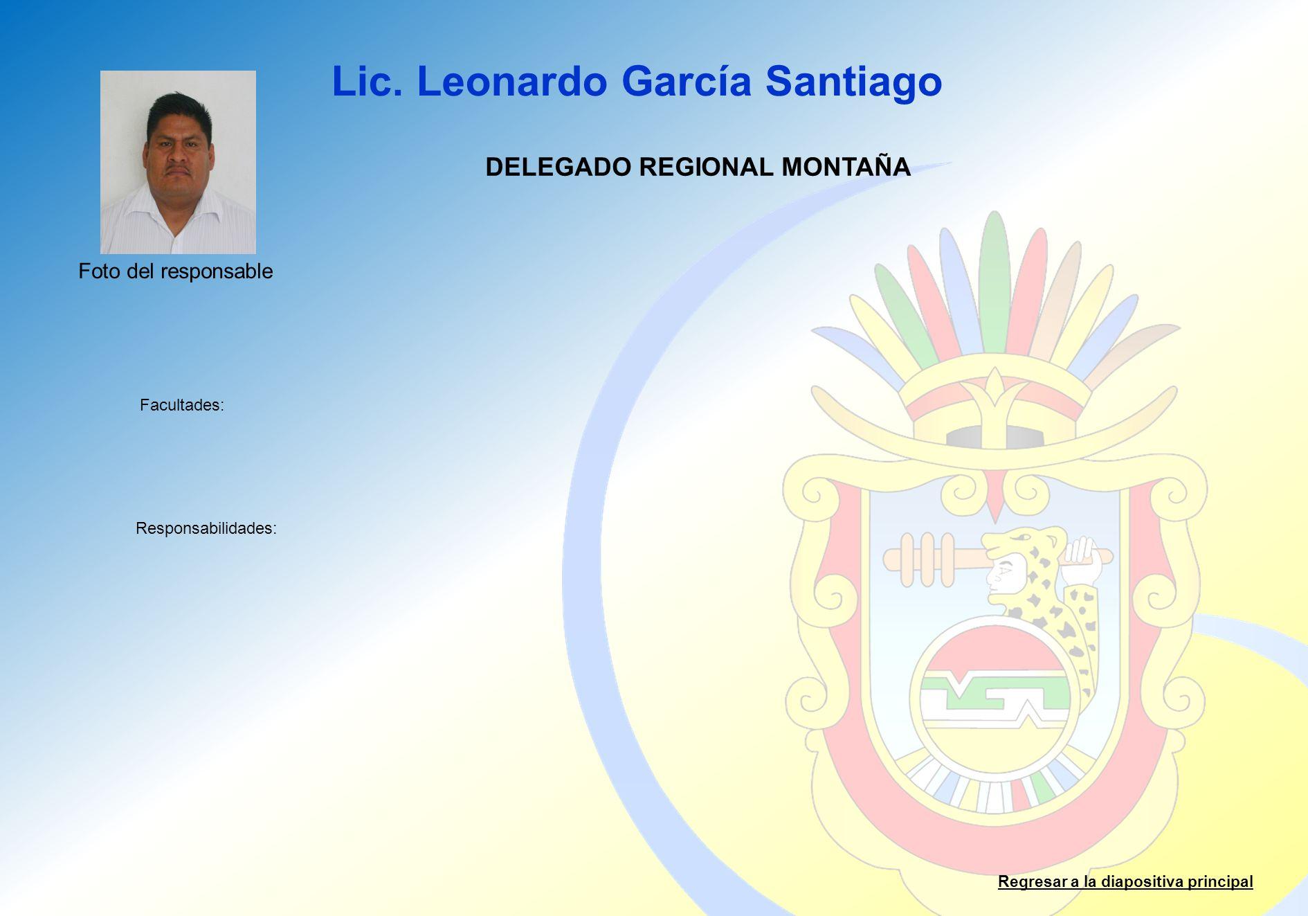 Lic. Leonardo García Santiago Facultades: Responsabilidades: Regresar a la diapositiva principal DELEGADO REGIONAL MONTAÑA Foto del responsable