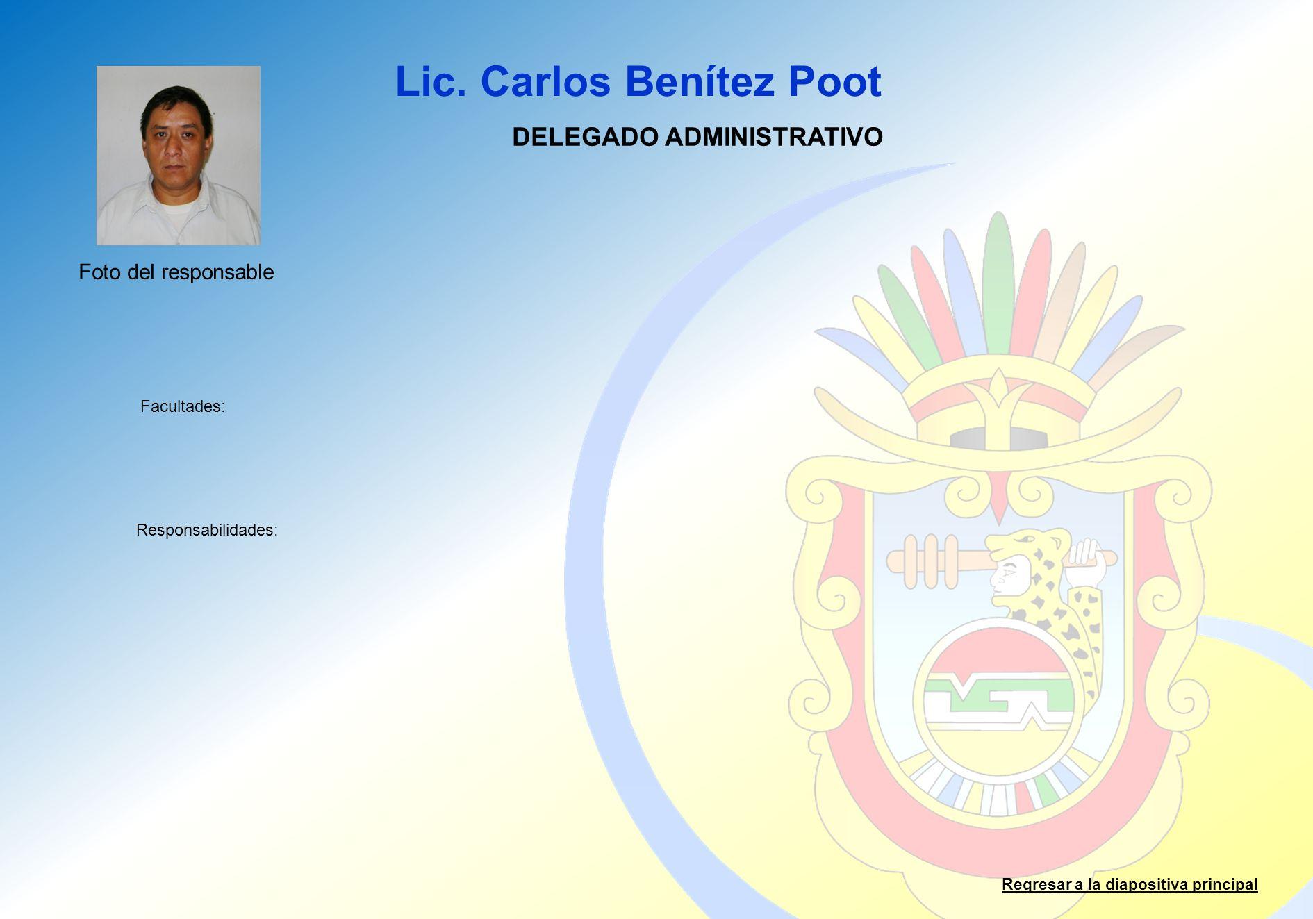Lic. Carlos Benítez Poot Facultades: Responsabilidades: Regresar a la diapositiva principal DELEGADO ADMINISTRATIVO Foto del responsable