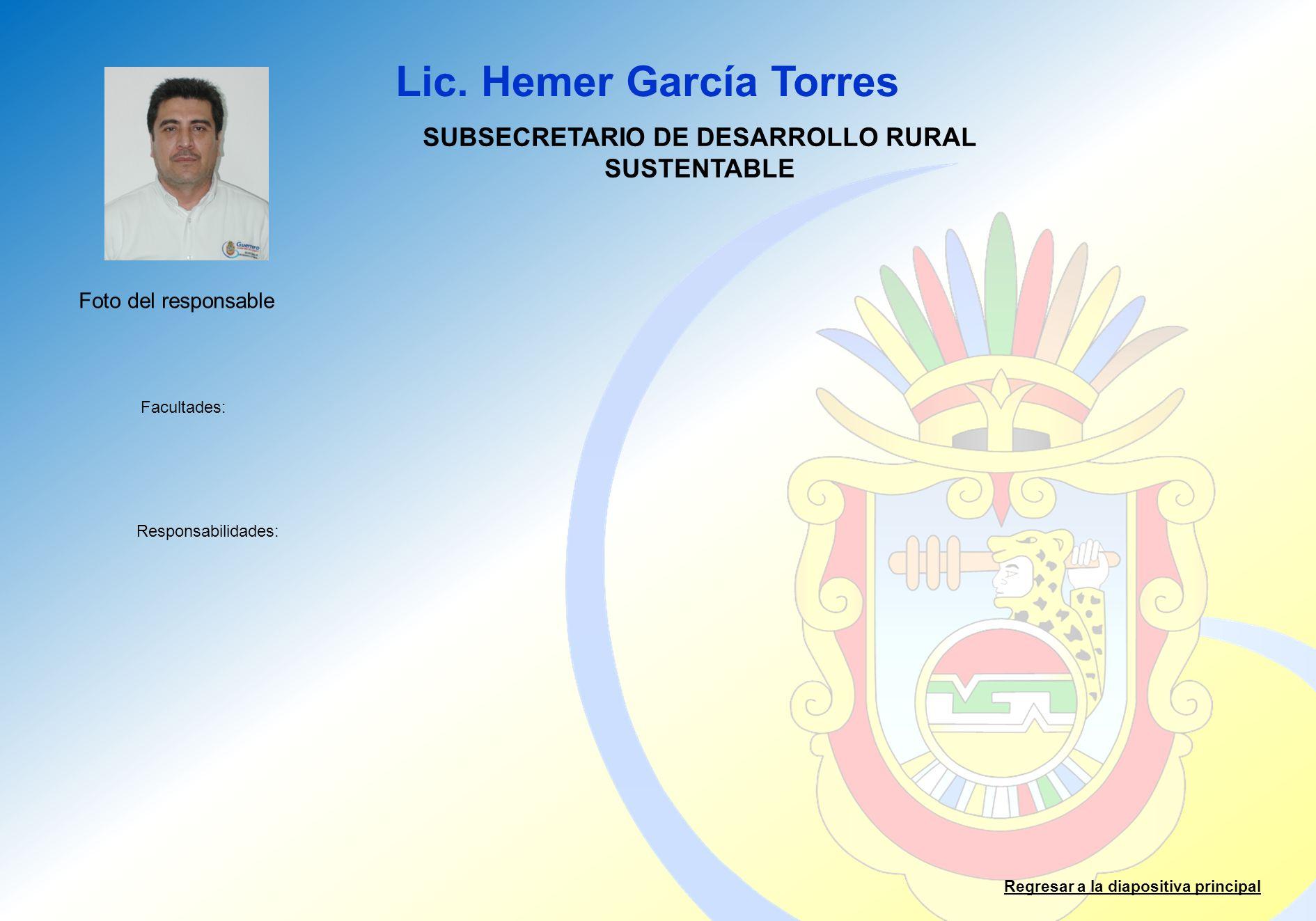 Lic. Hemer García Torres Facultades: Responsabilidades: Regresar a la diapositiva principal SUBSECRETARIO DE DESARROLLO RURAL SUSTENTABLE Foto del res