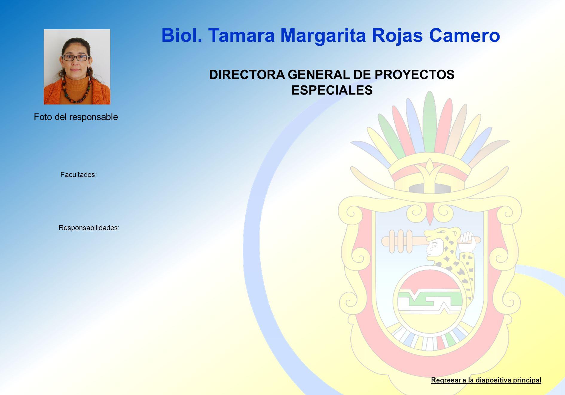 Biol. Tamara Margarita Rojas Camero Facultades: Responsabilidades: Regresar a la diapositiva principal DIRECTORA GENERAL DE PROYECTOS ESPECIALES Foto