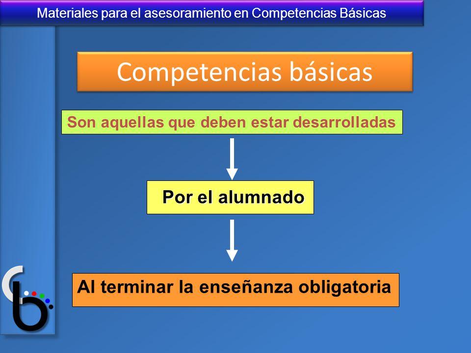 Materiales para el asesoramiento en Competencias Básicas Son aquellas que deben estar desarrolladas Por el alumnado Al terminar la enseñanza obligator