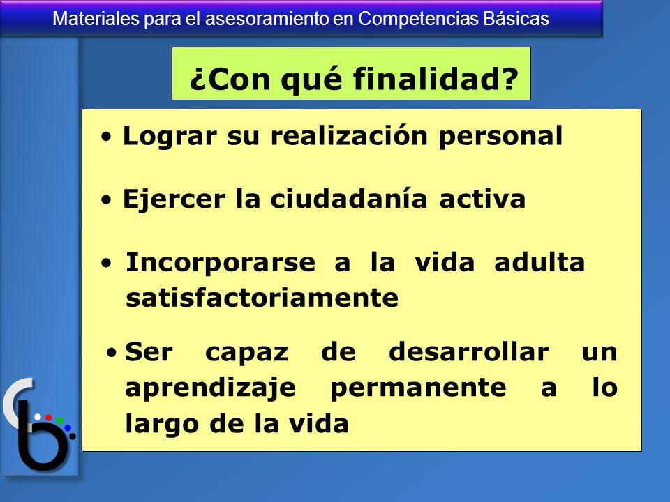 Materiales para el asesoramiento en Competencias Básicas ¿Con qué finalidad? Lograr su realización personal Ejercer la ciudadanía activa Incorporarse
