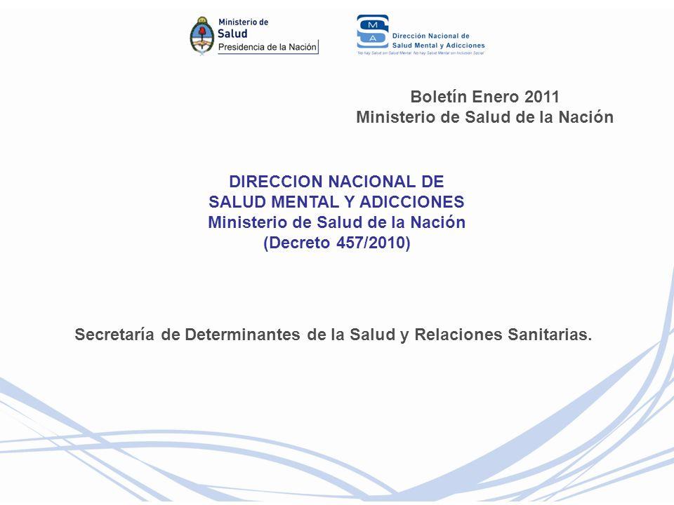 Boletín Enero 2011 Ministerio de Salud de la Nación DIRECCION NACIONAL DE SALUD MENTAL Y ADICCIONES Ministerio de Salud de la Nación (Decreto 457/2010