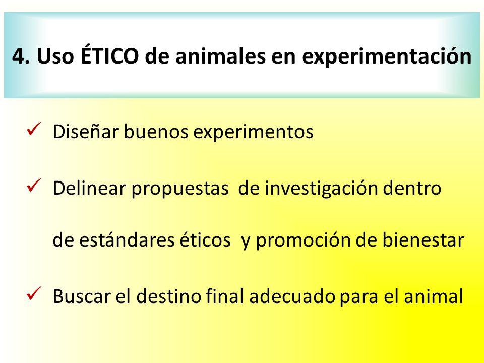 Diseñar buenos experimentos Delinear propuestas de investigación dentro de estándares éticos y promoción de bienestar Buscar el destino final adecuado para el animal 4.
